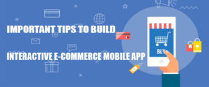 Important Tips To Build An Interactive E-Commerce Mobile App